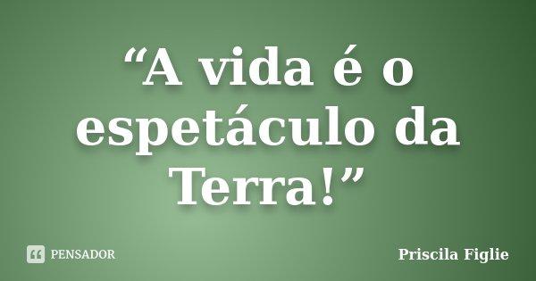 """""""A vida é o espetáculo da Terra!""""... Frase de Priscila Figlie."""
