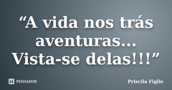 """A vida nos trás aventuras... Vista-se delas!!!""... Frase de Priscila Figlie."