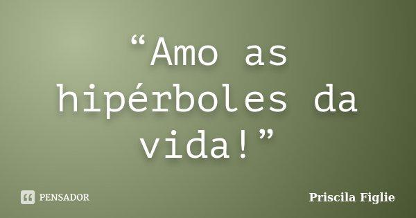 """""""Amo as hipérboles da vida!""""... Frase de Priscila Figlie."""
