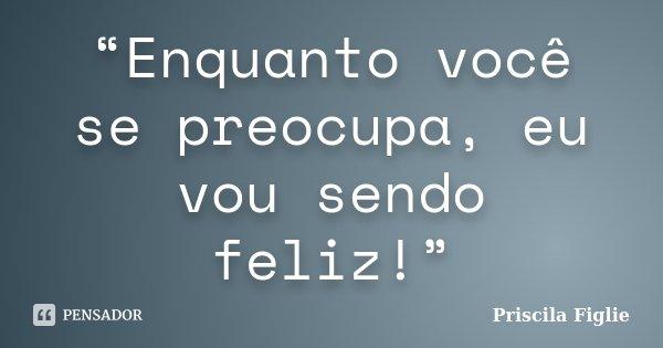 """""""Enquanto você se preocupa, eu vou sendo feliz!""""... Frase de Priscila Figlie."""