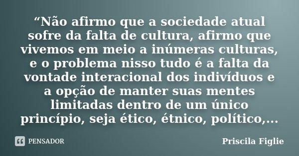 """""""Não afirmo que a sociedade atual sofre da falta de cultura, afirmo que vivemos em meio a inúmeras culturas, e o problema nisso tudo é a falta da vontade intera... Frase de Priscila Figlie."""