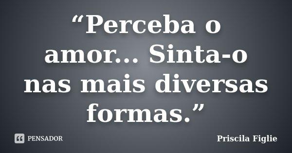 """""""Perceba o amor... Sinta-o nas mais diversas formas.""""... Frase de Priscila Figlie."""