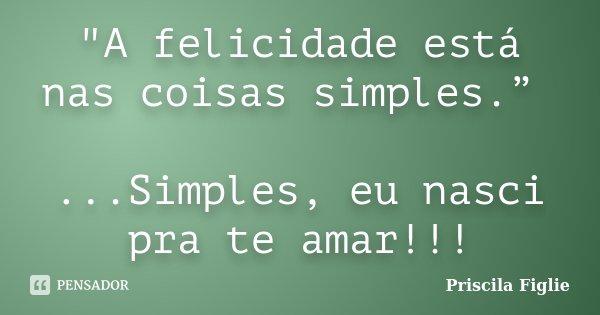 """""""A felicidade está nas coisas simples."""" ...Simples, eu nasci pra te amar!!!... Frase de Priscila Figlie."""