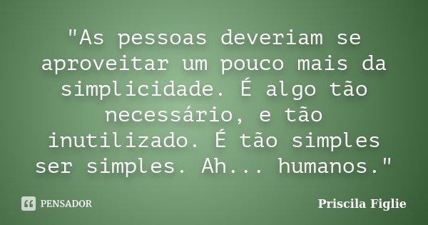 """""""As pessoas deveriam se aproveitar um pouco mais da simplicidade. É algo tão necessário, e tão inutilizado. É tão simples ser simples. Ah... humanos.""""... Frase de Priscila Figlie."""