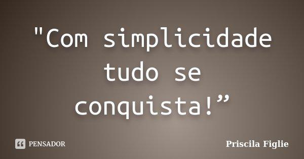 """""""Com simplicidade tudo se conquista!""""... Frase de Priscila Figlie."""