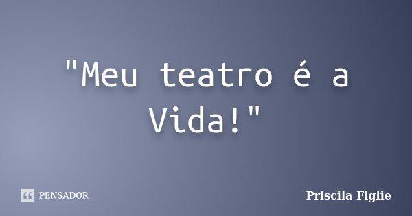 """""""Meu teatro é a Vida!""""... Frase de Priscila Figlie."""