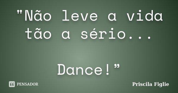 """""""Não leve a vida tão a sério... Dance!""""... Frase de Priscila Figlie."""