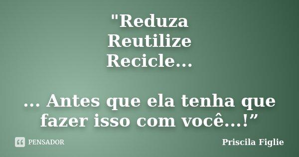 """""""Reduza Reutilize Recicle... ... Antes que ela tenha que fazer isso com você...!""""... Frase de Priscila Figlie."""