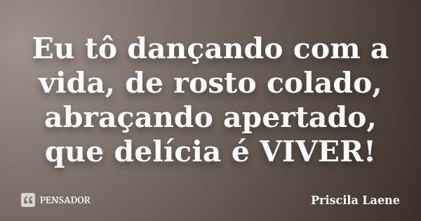 """""""Eu tô dançando com a vida, de rosto colado, abraçando apertado, que delícia é VIVER!""""... Frase de Priscila Laene."""
