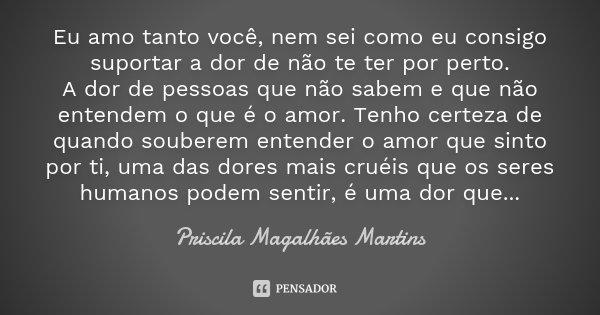 Eu amo tanto você nem sei como eu consigo suportar a dor de não te ter por perto. A dor de pessoas que não sabem e que não entendem o que é o amor, e tenho cert... Frase de Priscila Magalhães Martins.