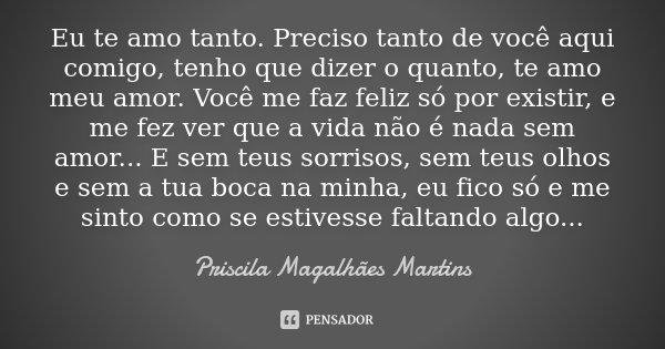 Eu te amo tanto. Preciso tanto de você aqui comigo, tenho que dizer o quanto, te amo meu amor. Você me faz feliz só por existir, e me fez ver que a vida não é n... Frase de Priscila Magalhães Martins.