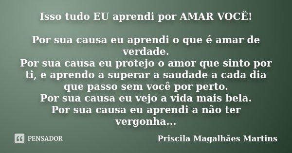 Isso tudo EU aprendi por AMAR VOCÊ! Por sua causa eu aprendi o que é amar de verdade. Por sua causa eu protejo o amor que sinto por ti, e aprendo a superar a sa... Frase de Priscila Magalhães Martins.