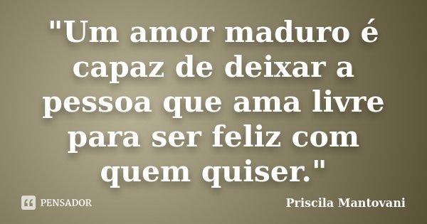 """""""Um amor maduro é capaz de deixar a pessoa que ama livre para ser feliz com quem quiser.""""... Frase de Priscila Mantovani."""
