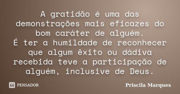 A gratidão é uma das demonstrações mais eficazes do bom caráter de alguém. É ter a humildade de reconhecer que algum êxito ou dádiva recebida teve a participaçã... Frase de Priscila Marques.