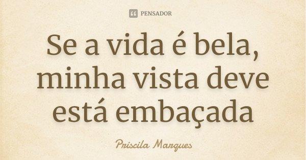 Se a vida é bela, minha vista deve está embaçada... Frase de Priscila Marques.