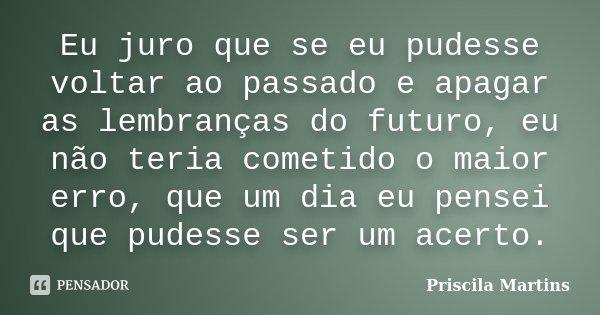 Eu juro que se eu pudesse voltar ao passado e apagar as lembranças do futuro, eu não teria cometido o maior erro, que um dia eu pensei que pudesse ser um acerto... Frase de Priscila Martins.