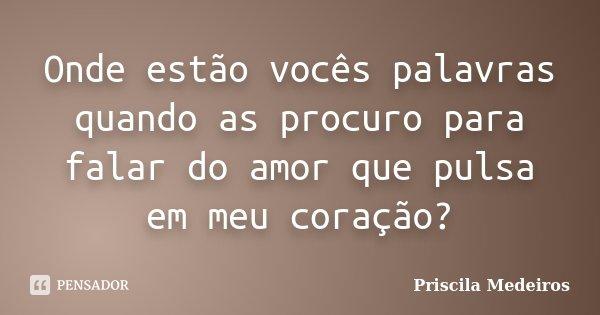 Onde estão vocês palavras quando as procuro para falar do amor que pulsa em meu coração?... Frase de Priscila Medeiros.