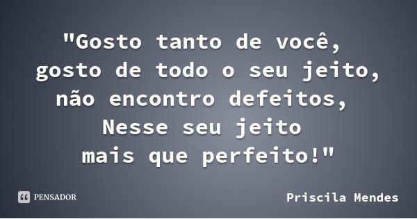"""""""Gosto tanto de você, gosto de todo o seu jeito, não encontro defeitos, Nesse seu jeito mais que perfeito!""""... Frase de Priscila Mendes."""