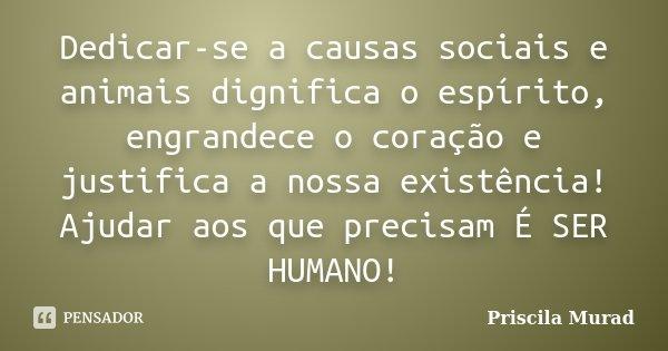Dedicar-se a causas sociais e animais dignifica o espírito, engrandece o coração e justifica a nossa existência! Ajudar aos que precisam É SER HUMANO!... Frase de Priscila Murad.