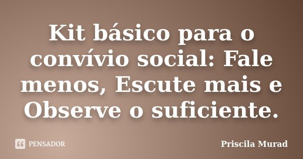 Kit básico para o convívio social: Fale menos, Escute mais e Observe o suficiente.... Frase de Priscila Murad.