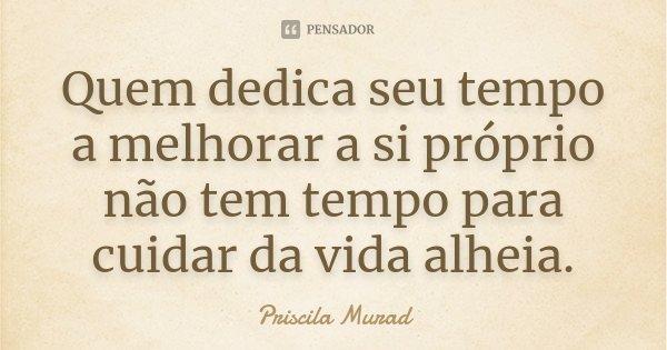 Quem dedica seu tempo a melhorar a si próprio não tem tempo para cuidar da vida alheia.... Frase de Priscila Murad.