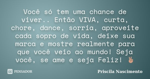 Você só tem uma chance de viver.. Então VIVA, curta, chore, dance, sorria, aproveite cada sopro de vida, deixe sua marca e mostre realmente para que você veio a... Frase de Priscila Nascimento.