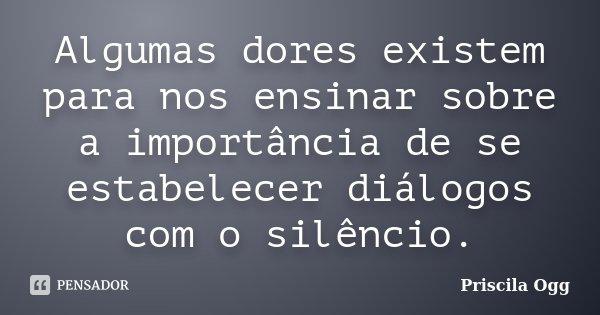Algumas dores existem para nos ensinar sobre a importância de se estabelecer diálogos com o silêncio.... Frase de Priscila Ogg.