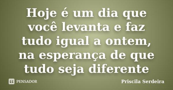 Hoje é um dia que você levanta e faz tudo igual a ontem, na esperança de que tudo seja diferente... Frase de Priscila Serdeira.