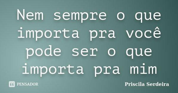 Nem sempre o que importa pra você pode ser o que importa pra mim... Frase de Priscila Serdeira.