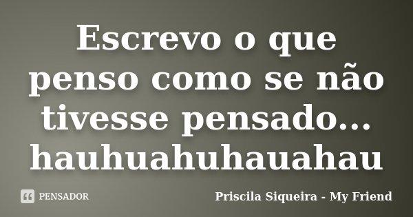 Escrevo o que penso como se não tivesse pensado... hauhuahuhauahau... Frase de Priscila Siqueira - My Friend.