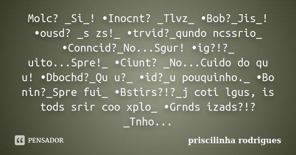 Molc? _Si_! •Inocnt? _Tlvz_ •Bob?_Jis_! •ousd? _s zs!_ •trvid?_qundo ncssrio_ •Conncid?_No...Sgur! •ig?!?_ uito...Spre!_ •Ciunt? _No...Cuido do qu u! •Dbochd?_Q... Frase de priscilinha rodrigues.
