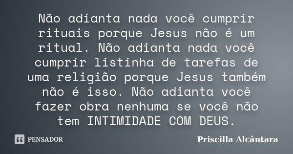 Não adianta nada você cumprir rituais porque Jesus não é um ritual. Não adianta nada você cumprir listinha de tarefas de uma religião porque Jesus também não é ... Frase de Priscilla Alcântara.