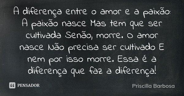 A Diferença Entre O Amor E A Paixão A Priscilla Barbosa