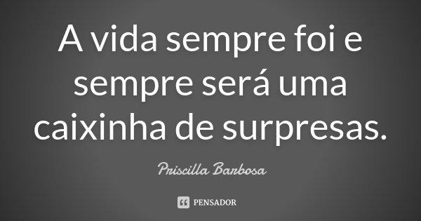 A vida sempre foi e sempre será uma caixinha de surpresas.... Frase de Priscilla Barbosa.