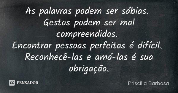 As palavras podem ser sábias. Gestos podem ser mal compreendidos. Encontrar pessoas perfeitas é difícil. Reconhecê-las e amá-las é sua obrigação.... Frase de Priscilla Barbosa.