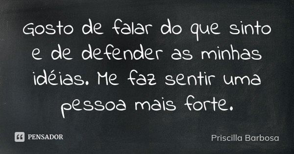 Gosto de falar do que sinto e de defender as minhas idéias. Me faz sentir uma pessoa mais forte.... Frase de Priscilla Barbosa.