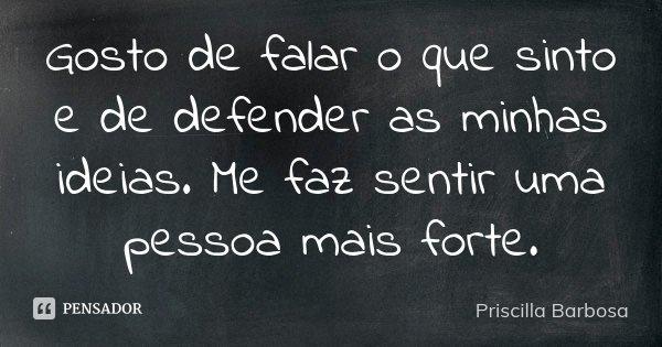 Gosto de falar o que sinto e de defender as minhas ideias. Me faz sentir uma pessoa mais forte.... Frase de Priscilla Barbosa.