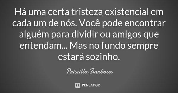 Há uma certa tristeza existencial em cada um de nós. Você pode encontrar alguém para dividir ou amigos que entendam... Mas no fundo sempre estará sozinho.... Frase de Priscilla Barbosa.