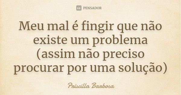 Meu mal é fingir que não existe um problema (assim não preciso procurar por uma solução)... Frase de Priscilla Barbosa.