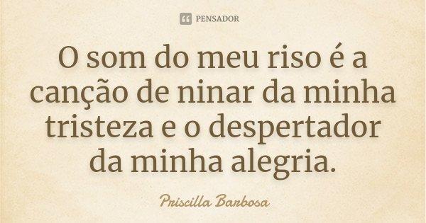 O som do meu riso é a canção de ninar da minha tristeza e o despertador da minha alegria.... Frase de Priscilla Barbosa.