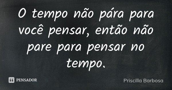 O tempo não pára para você pensar, então não pare para pensar no tempo.... Frase de Priscilla Barbosa.