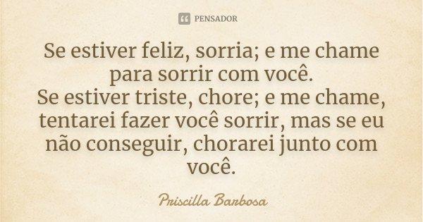 Se estiver feliz, sorria; e me chame para sorrir com você. Se estiver triste, chore; e me chame, tentarei fazer você sorrir, mas se eu não conseguir, chorarei j... Frase de Priscilla Barbosa.