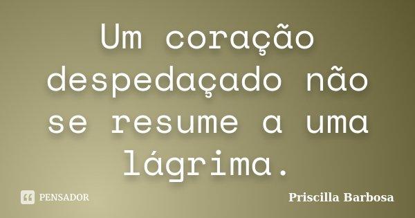 Um coração despedaçado não se resume a uma lágrima.... Frase de Priscilla Barbosa.