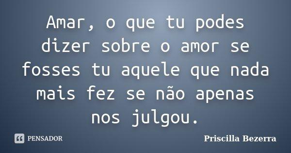 Amar, o que tu podes dizer sobre o amor se fosses tu aquele que nada mais fez se não apenas nos julgou.... Frase de Priscilla Bezerra.