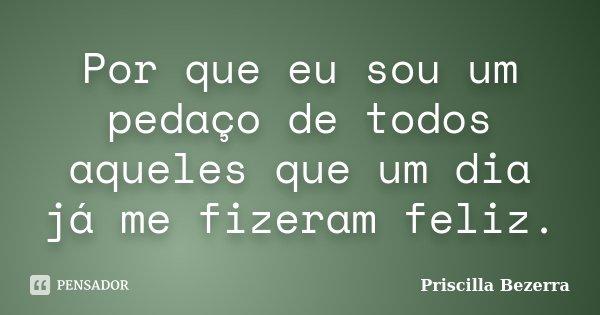 Por que eu sou um pedaço de todos aqueles que um dia já me fizeram feliz.... Frase de Priscilla Bezerra.