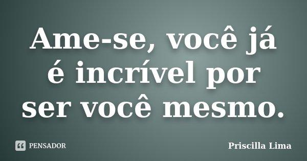 Ame-se, você já é incrível por ser você mesmo.... Frase de Priscilla Lima.