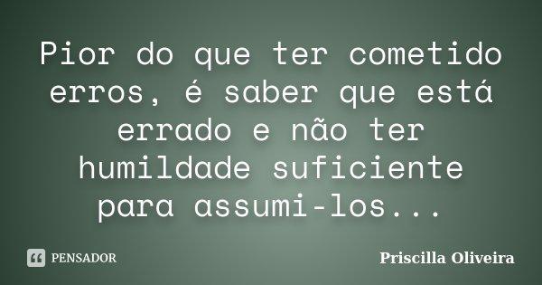 Pior do que ter cometido erros, é saber que está errado e não ter humildade suficiente para assumi-los...... Frase de Priscilla Oliveira.