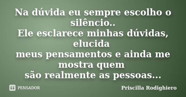 Na dúvida eu sempre escolho o silêncio.. Ele esclarece minhas dúvidas, elucida meus pensamentos e ainda me mostra quem são realmente as pessoas...... Frase de Priscilla Rodighiero.