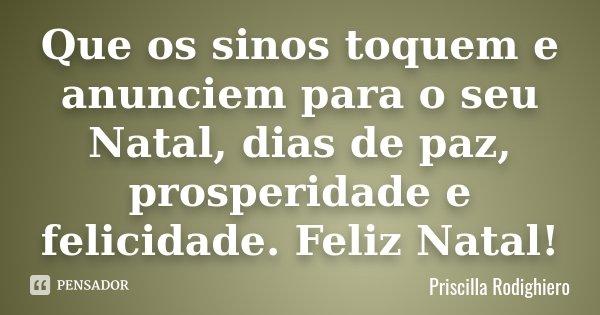Que os sinos toquem e anunciem para o seu Natal, dias de paz, prosperidade e felicidade. Feliz Natal!... Frase de Priscilla Rodighiero.