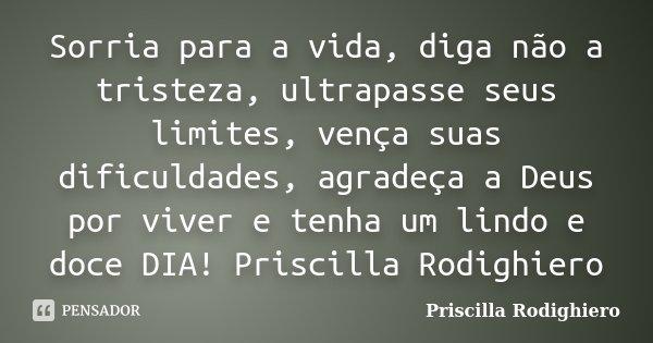 Sorria para a vida, diga não a tristeza, ultrapasse seus limites, vença suas dificuldades, agradeça a Deus por viver e tenha um lindo e doce DIA! Priscilla Rodi... Frase de Priscilla Rodighiero.